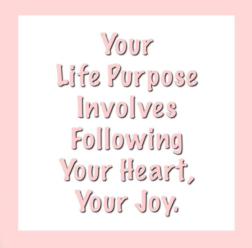 Your Life Purpose Involves Following Your Heart, Your Joy